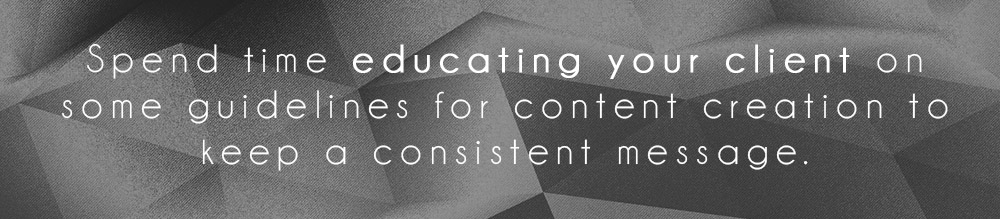 Spend time educating your client on some guidelines for content creation to keep a consistent message.