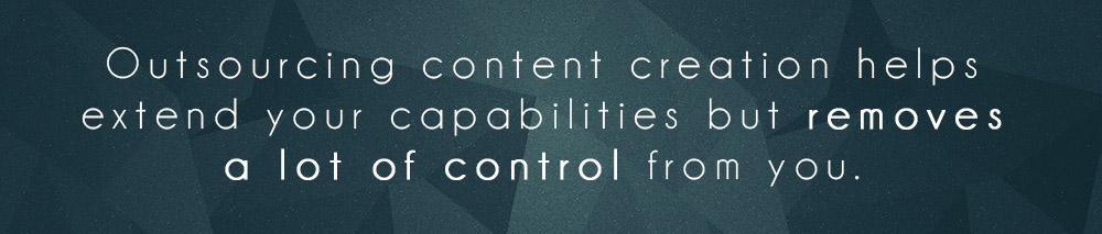 Outsourcing content creation helps extend your capabilities but removes a lot of control from you.